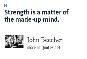 John Beecher: Strength is a matter of the made-up mind.