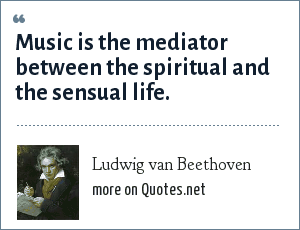 Ludwig van Beethoven: Music is the mediator between the spiritual and the sensual life.
