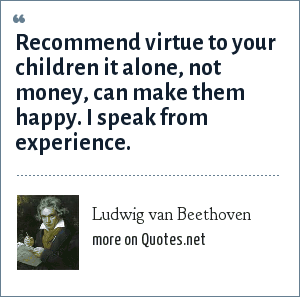 Ludwig van Beethoven: Recommend virtue to your children it alone, not money, can make them happy. I speak from experience.