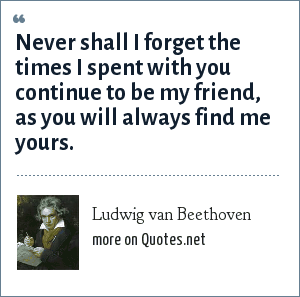 Ludwig van Beethoven: Never shall I forget the times I spent with you continue to be my friend, as you will always find me yours.