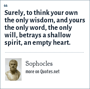 Sophocles: Surely, to think your own the only wisdom, and yours the only word, the only will, betrays a shallow spirit, an empty heart.