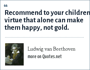 Ludwig van Beethoven: Recommend to your children virtue that alone can make them happy, not gold.