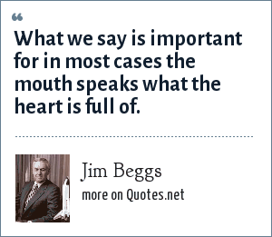 Jim Beggs: What we say is important for in most cases the mouth speaks what the heart is full of.