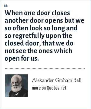 Alexander Graham Bell: When one door closes another door opens but we so often look so long and so regretfully upon the closed door, that we do not see the ones which open for us.