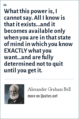 Alexander Graham Bell: What this power is, I cannot say. All I know is that it exists...and it becomes available only when you are in that state of mind in which you know EXACTLY what you want...and are fully determined not to quit until you get it.