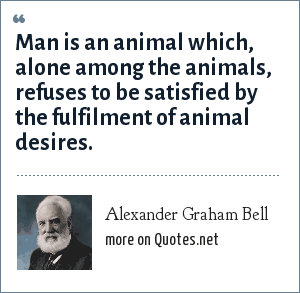 Alexander Graham Bell: Man is an animal which, alone among the animals, refuses to be satisfied by the fulfilment of animal desires.