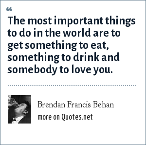 Brendan Francis Behan: The most important things to do in the world are to get something to eat, something to drink and somebody to love you.
