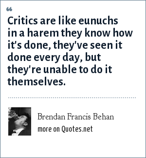 Brendan Francis Behan: Critics are like eunuchs in a harem they know how it's done, they've seen it done every day, but they're unable to do it themselves.