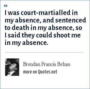 Brendan Francis Behan: I was court-martialled in my absence, and sentenced to death in my absence, so I said they could shoot me in my absence.
