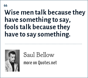 Saul Bellow: Wise men talk because they have something to say, fools talk because they have to say something.