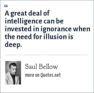 Saul Bellow: A great deal of intelligence can be invested in ignorance when the need for illusion is deep.
