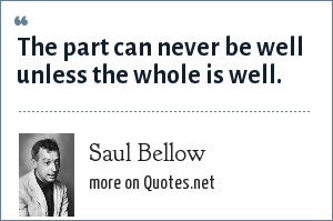 Saul Bellow: The part can never be well unless the whole is well.