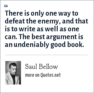 Saul Bellow: There is only one way to defeat the enemy, and that is to write as well as one can. The best argument is an undeniably good book.