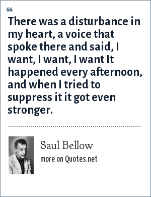Saul Bellow: There was a disturbance in my heart, a voice that spoke there and said, I want, I want, I want It happened every afternoon, and when I tried to suppress it it got even stronger.