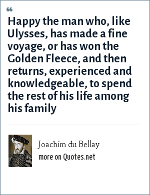 Joachim du Bellay: Happy the man who, like Ulysses, has made a fine voyage, or has won the Golden Fleece, and then returns, experienced and knowledgeable, to spend the rest of his life among his family