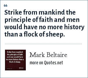 Mark Beltaire: Strike from mankind the principle of faith and men would have no more history than a flock of sheep.