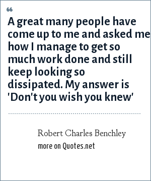 Robert Charles Benchley: A great many people have come up to me and asked me how I manage to get so much work done and still keep looking so dissipated. My answer is 'Don't you wish you knew'