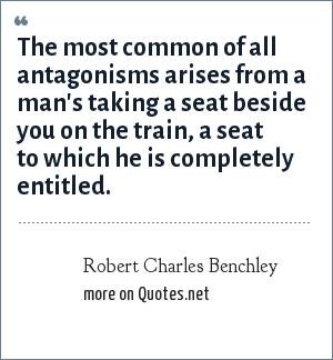 Robert Charles Benchley: The most common of all antagonisms arises from a man's taking a seat beside you on the train, a seat to which he is completely entitled.