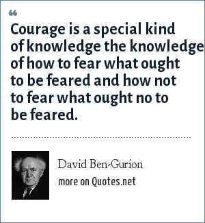 David Ben-Gurion: Courage is a special kind of knowledge the knowledge of how to fear what ought to be feared and how not to fear what ought no to be feared.