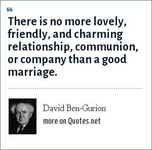 David Ben-Gurion: There is no more lovely, friendly, and charming relationship, communion, or company than a good marriage.