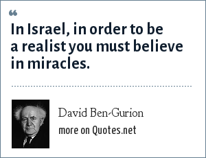 David Ben-Gurion: In Israel, in order to be a realist you must believe in miracles.