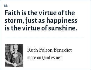 Ruth Fulton Benedict: Faith is the virtue of the storm, just as happiness is the virtue of sunshine.