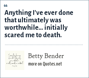 Betty Bender: Anything I've ever done that ultimately was worthwhile... initially scared me to death.