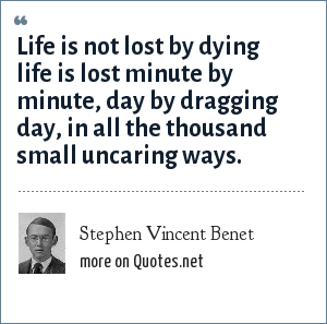 Stephen Vincent Benet: Life is not lost by dying life is lost minute by minute, day by dragging day, in all the thousand small uncaring ways.