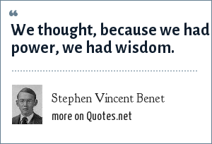Stephen Vincent Benet: We thought, because we had power, we had wisdom.