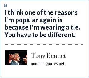 Tony Bennet: I think one of the reasons I'm popular again is because I'm wearing a tie. You have to be different.
