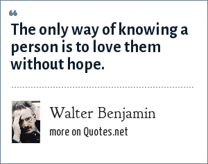 Walter Benjamin: The only way of knowing a person is to love them without hope.