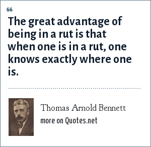 Thomas Arnold Bennett: The great advantage of being in a rut is that when one is in a rut, one knows exactly where one is.