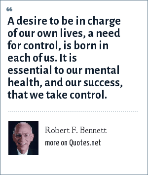 Robert F. Bennett: A desire to be in charge of our own lives, a need for control, is born in each of us. It is essential to our mental health, and our success, that we take control.