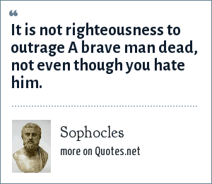 Sophocles: It is not righteousness to outrage A brave man dead, not even though you hate him.