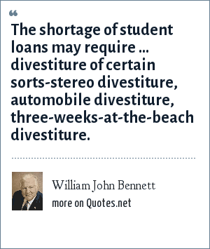 William John Bennett: The shortage of student loans may require ... divestiture of certain sorts-stereo divestiture, automobile divestiture, three-weeks-at-the-beach divestiture.