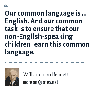 William John Bennett: Our common language is ... English. And our common task is to ensure that our non-English-speaking children learn this common language.
