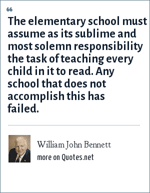 William John Bennett: The elementary school must assume as its sublime and most solemn responsibility the task of teaching every child in it to read. Any school that does not accomplish this has failed.