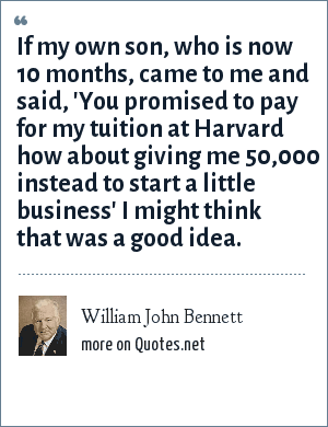 William John Bennett: If my own son, who is now 10 months, came to me and said, 'You promised to pay for my tuition at Harvard how about giving me 50,000 instead to start a little business' I might think that was a good idea.