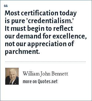 William John Bennett: Most certification today is pure 'credentialism.' It must begin to reflect our demand for excellence, not our appreciation of parchment.