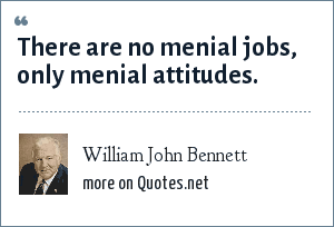William John Bennett: There are no menial jobs, only menial attitudes.