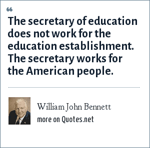 William John Bennett: The secretary of education does not work for the education establishment. The secretary works for the American people.
