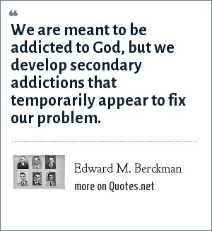 Edward M. Berckman: We are meant to be addicted to God, but we develop secondary addictions that temporarily appear to fix our problem.