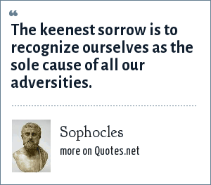 Sophocles: The keenest sorrow is to recognize ourselves as the sole cause of all our adversities.