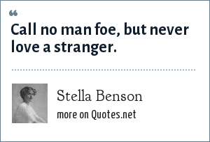 Stella Benson: Call no man foe, but never love a stranger.