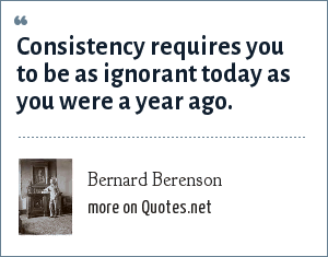 Bernard Berenson: Consistency requires you to be as ignorant today as you were a year ago.