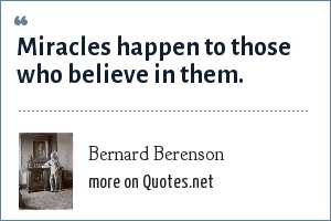 Bernard Berenson: Miracles happen to those who believe in them.