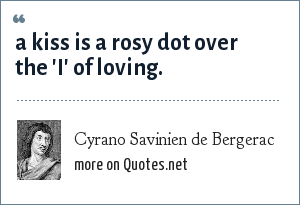 Cyrano Savinien de Bergerac: A kiss is a rosy dot over the 'i' of loving.