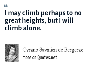Cyrano Savinien de Bergerac: I may climb perhaps to no great heights, but I will climb alone.