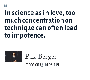 P.L. Berger: In science as in love, too much concentration on technique can often lead to impotence.