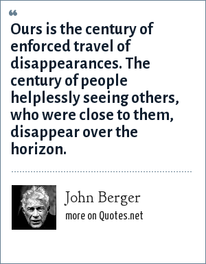 John Berger: Ours is the century of enforced travel of disappearances. The century of people helplessly seeing others, who were close to them, disappear over the horizon.